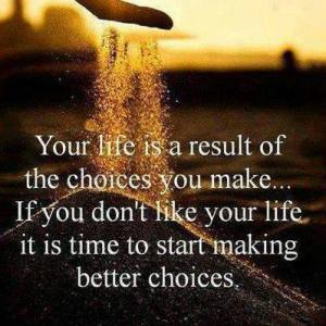 Your life is a result of choices